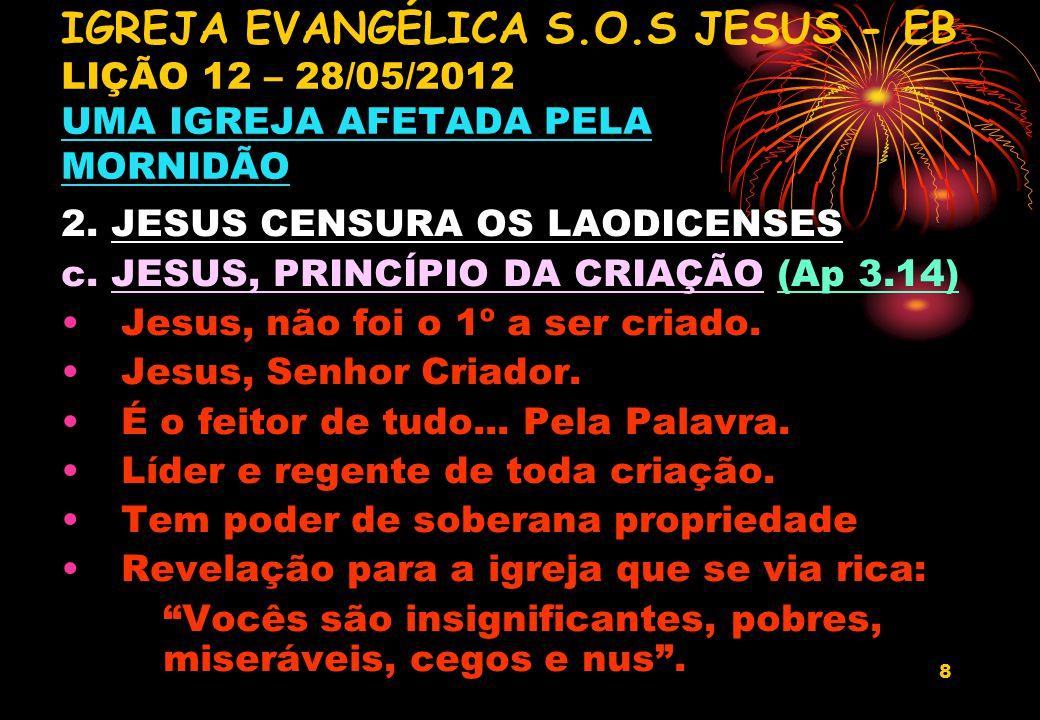 8 2. JESUS CENSURA OS LAODICENSES c. JESUS, PRINCÍPIO DA CRIAÇÃO (Ap 3.14) Jesus, não foi o 1º a ser criado. Jesus, Senhor Criador. É o feitor de tudo