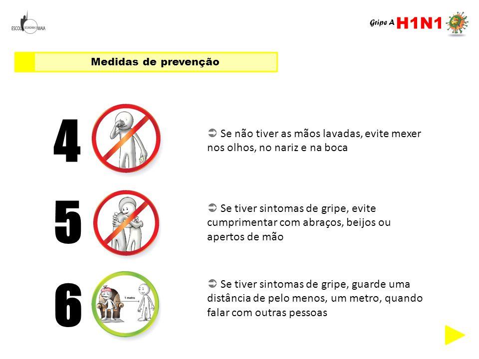 Medidas de prevenção 4  Se não tiver as mãos lavadas, evite mexer nos olhos, no nariz e na boca 5  Se tiver sintomas de gripe, evite cumprimentar co