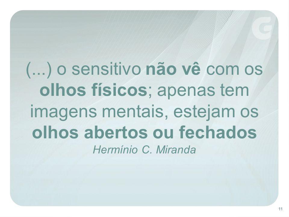 11 (...) o sensitivo não vê com os olhos físicos; apenas tem imagens mentais, estejam os olhos abertos ou fechados Hermínio C.