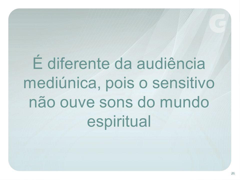 26 É diferente da audiência mediúnica, pois o sensitivo não ouve sons do mundo espiritual