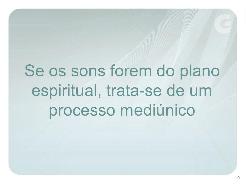 27 Se os sons forem do plano espiritual, trata-se de um processo mediúnico