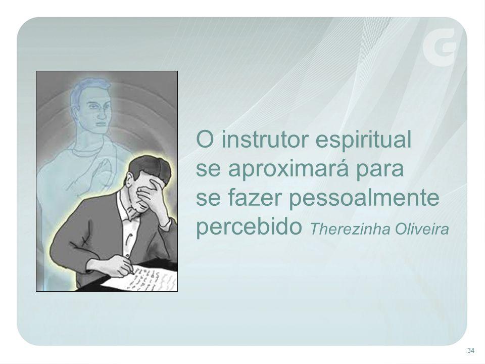 34 O instrutor espiritual se aproximará para se fazer pessoalmente percebido Therezinha Oliveira