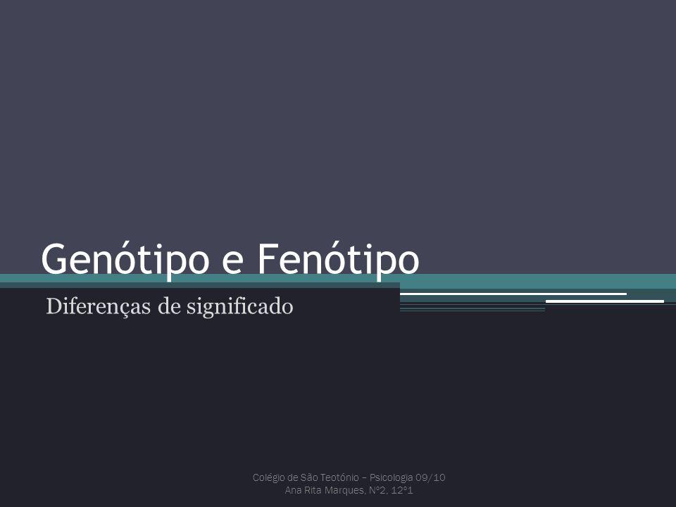 Genótipo e Fenótipo Diferenças de significado Colégio de São Teotónio – Psicologia 09/10 Ana Rita Marques, Nº2, 12º1
