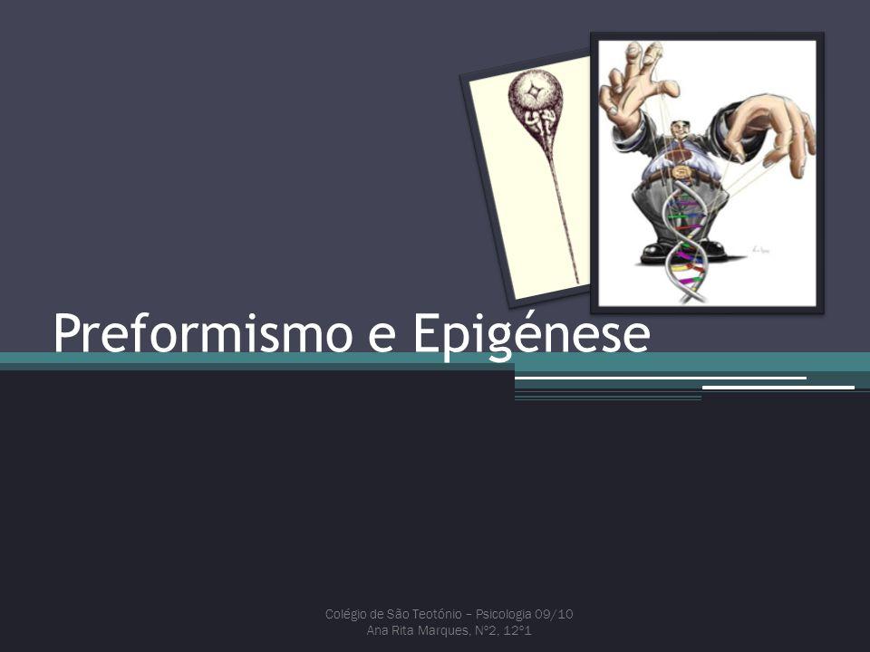 Preformismo e Epigénese Colégio de São Teotónio – Psicologia 09/10 Ana Rita Marques, Nº2, 12º1