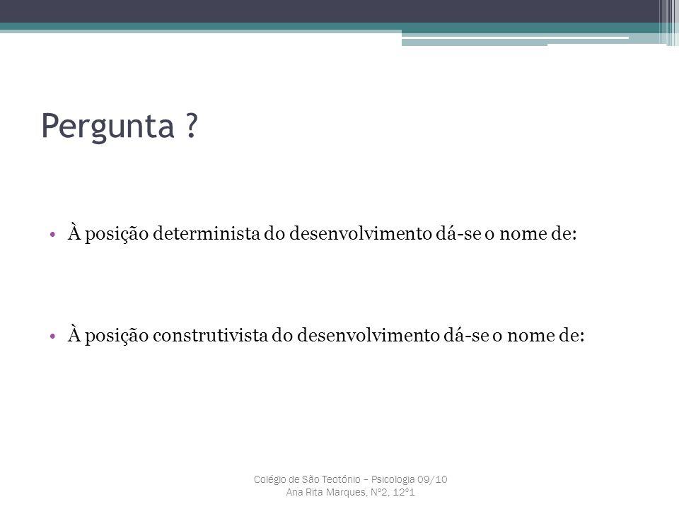 Pergunta ? À posição determinista do desenvolvimento dá-se o nome de: À posição construtivista do desenvolvimento dá-se o nome de: Colégio de São Teot