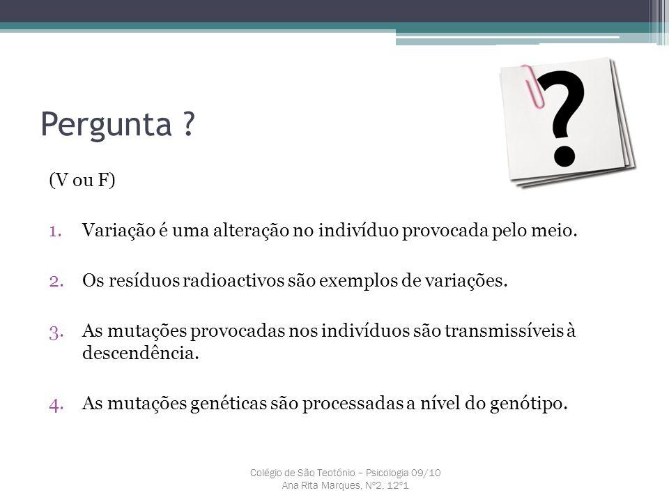 Pergunta ? (V ou F) 1.Variação é uma alteração no indivíduo provocada pelo meio. 2.Os resíduos radioactivos são exemplos de variações. 3.As mutações p
