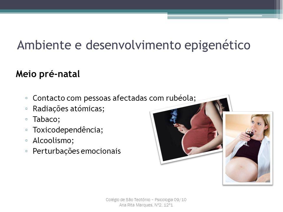 Ambiente e desenvolvimento epigenético Meio pré-natal ▫ Contacto com pessoas afectadas com rubéola; ▫ Radiações atómicas; ▫ Tabaco; ▫ Toxicodependênci