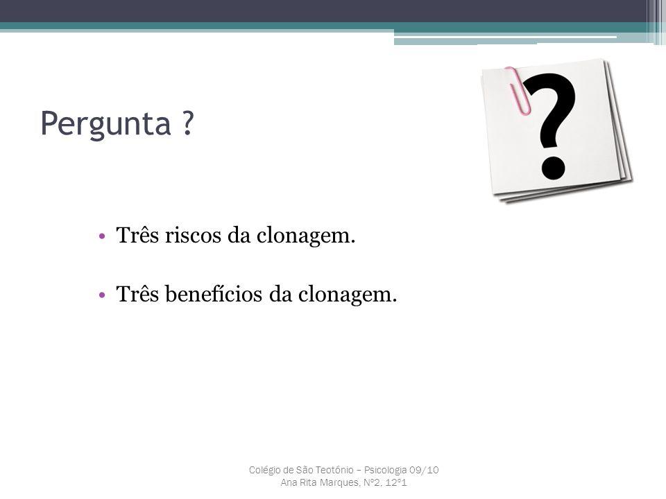 Pergunta ? Três riscos da clonagem. Três benefícios da clonagem. Colégio de São Teotónio – Psicologia 09/10 Ana Rita Marques, Nº2, 12º1