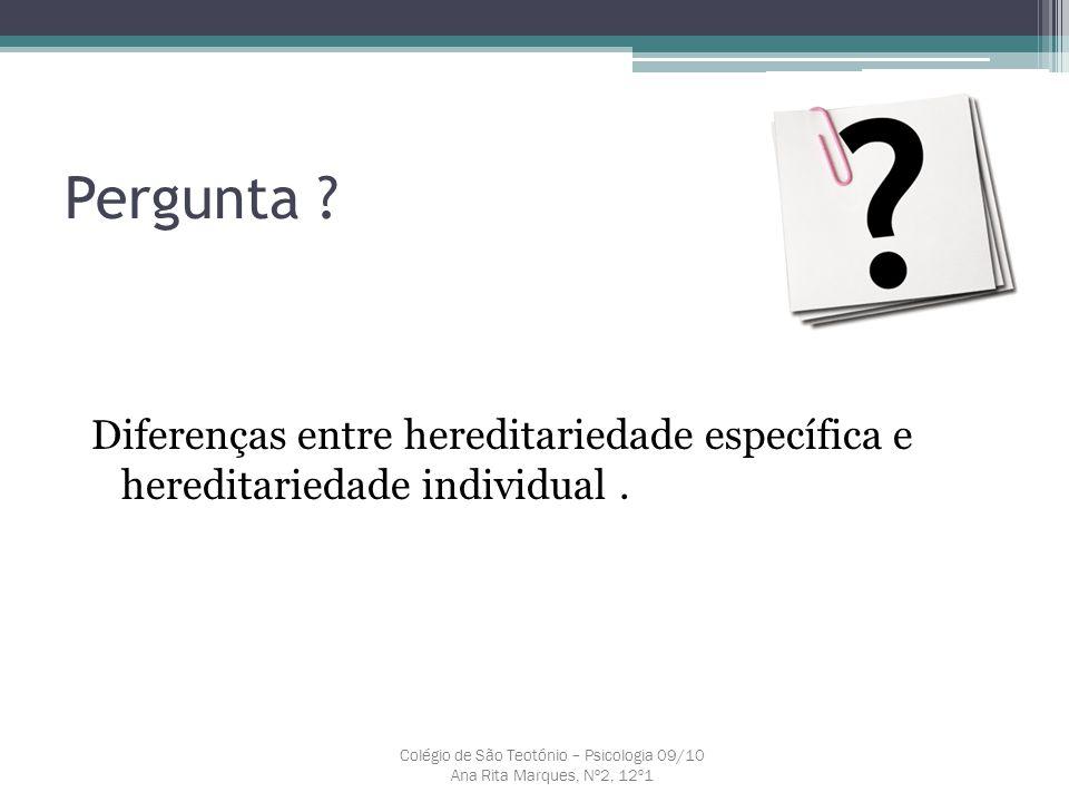 Pergunta ? Colégio de São Teotónio – Psicologia 09/10 Ana Rita Marques, Nº2, 12º1 Diferenças entre hereditariedade específica e hereditariedade indivi