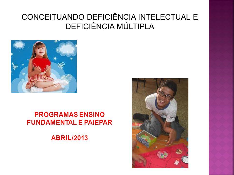 CONCEITUANDO DEFICIÊNCIA INTELECTUAL E DEFICIÊNCIA MÚLTIPLA PROGRAMAS ENSINO FUNDAMENTAL E PAIEPAR ABRIL/2013