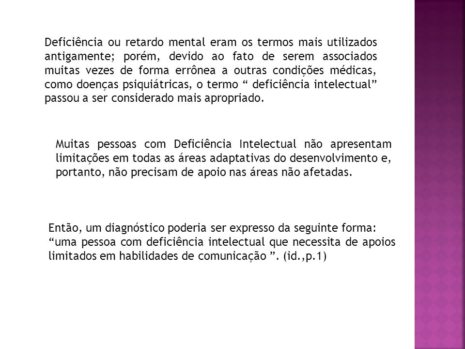 Deficiência ou retardo mental eram os termos mais utilizados antigamente; porém, devido ao fato de serem associados muitas vezes de forma errônea a outras condições médicas, como doenças psiquiátricas, o termo deficiência intelectual passou a ser considerado mais apropriado.