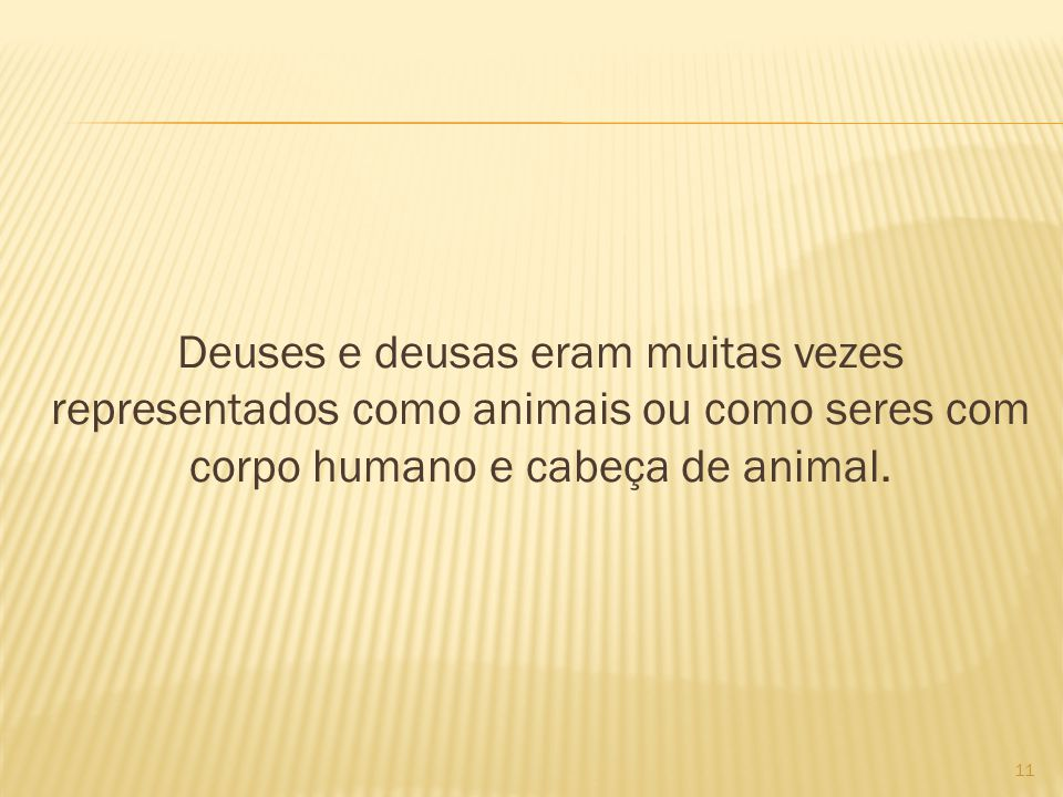 Deuses e deusas eram muitas vezes representados como animais ou como seres com corpo humano e cabeça de animal. 11