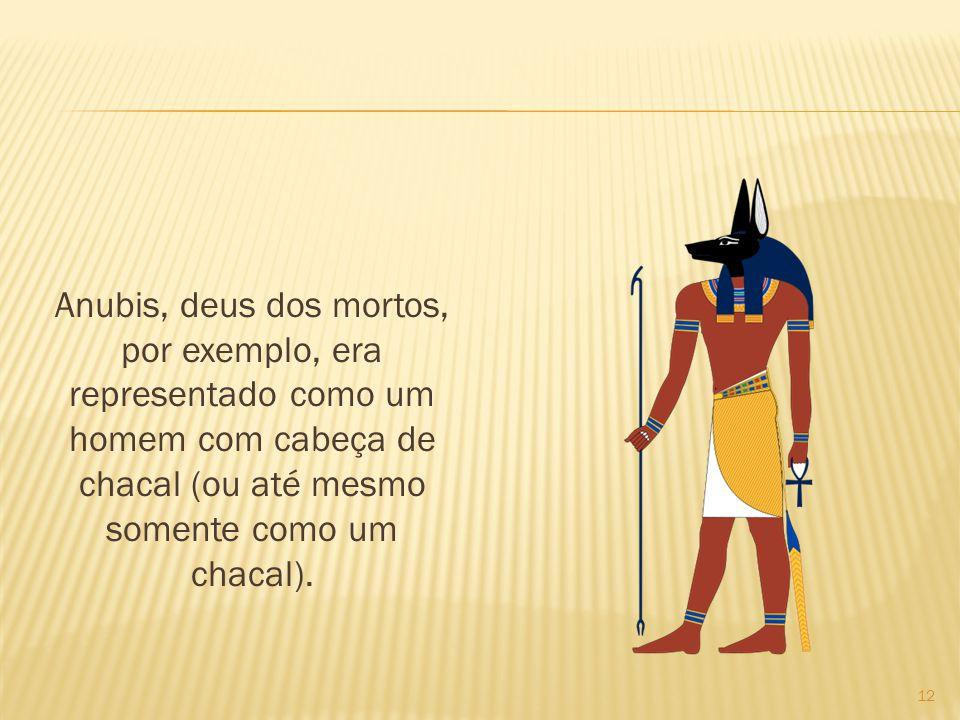 Anubis, deus dos mortos, por exemplo, era representado como um homem com cabeça de chacal (ou até mesmo somente como um chacal). 12