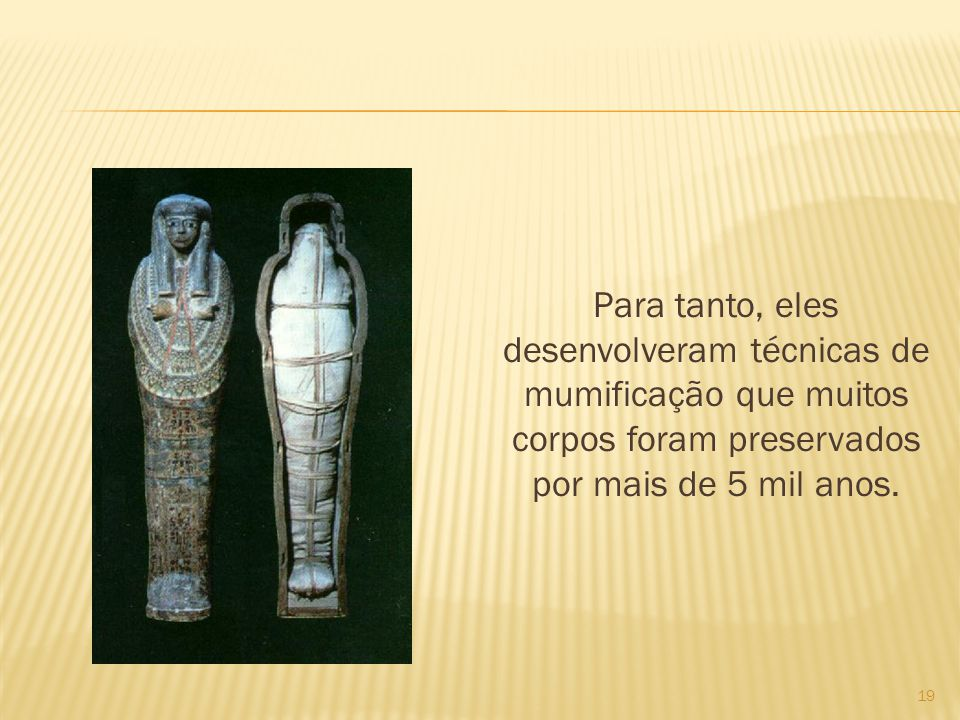 Para tanto, eles desenvolveram técnicas de mumificação que muitos corpos foram preservados por mais de 5 mil anos. 19
