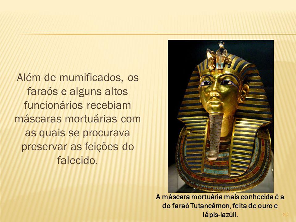 Além de mumificados, os faraós e alguns altos funcionários recebiam máscaras mortuárias com as quais se procurava preservar as feições do falecido. 20