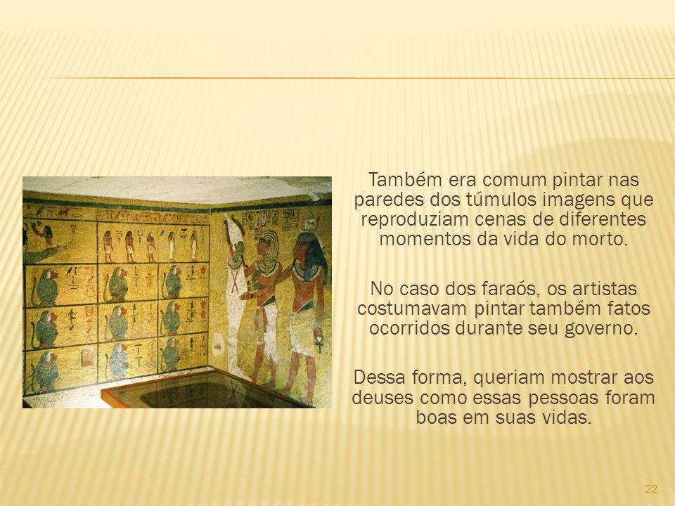 Também era comum pintar nas paredes dos túmulos imagens que reproduziam cenas de diferentes momentos da vida do morto. No caso dos faraós, os artistas