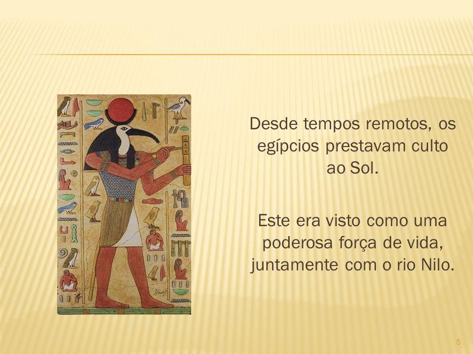 Desde tempos remotos, os egípcios prestavam culto ao Sol. Este era visto como uma poderosa força de vida, juntamente com o rio Nilo. 5