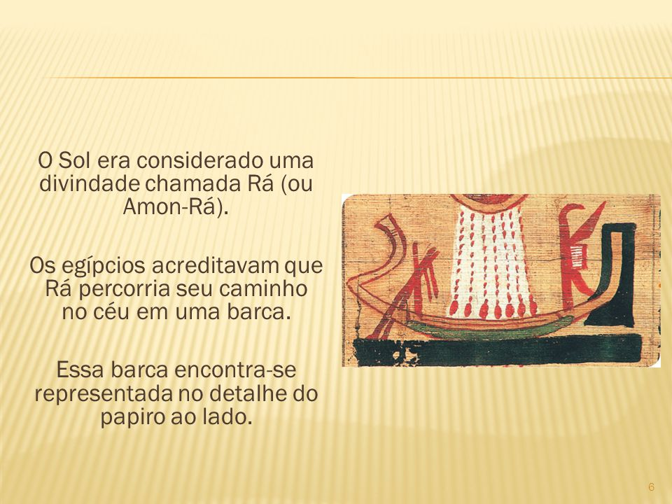 O Sol era considerado uma divindade chamada Rá (ou Amon-Rá). Os egípcios acreditavam que Rá percorria seu caminho no céu em uma barca. Essa barca enco