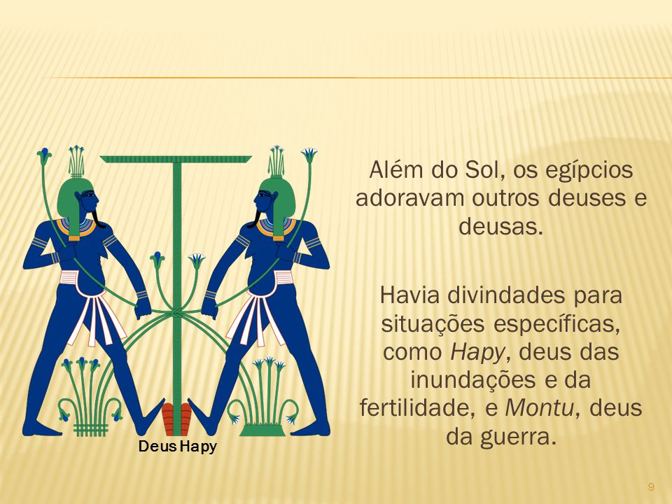 Além do Sol, os egípcios adoravam outros deuses e deusas. Havia divindades para situações específicas, como Hapy, deus das inundações e da fertilidade