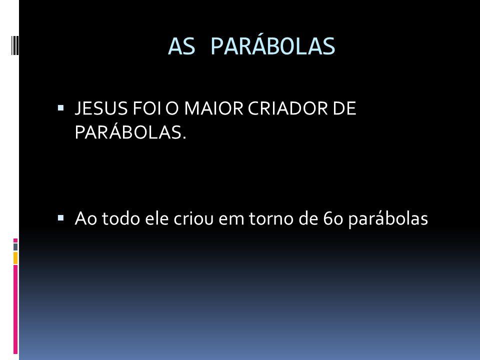 AS PARÁBOLAS  JESUS FOI O MAIOR CRIADOR DE PARÁBOLAS.  Ao todo ele criou em torno de 60 parábolas