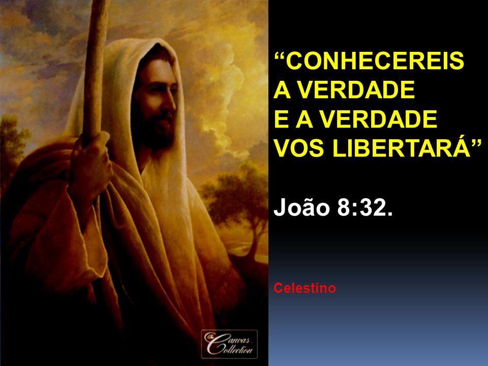 """""""CONHECEREIS A VERDADE E A VERDADE VOS LIBERTARÁ"""" João 8:32. Celestino"""