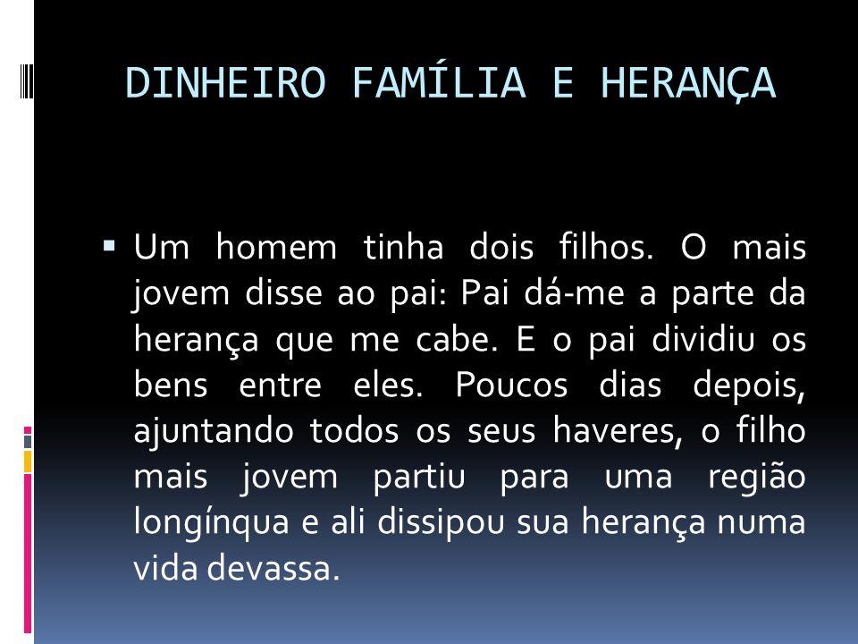 DINHEIRO FAMÍLIA E HERANÇA  Um homem tinha dois filhos. O mais jovem disse ao pai: Pai dá-me a parte da herança que me cabe. E o pai dividiu os bens