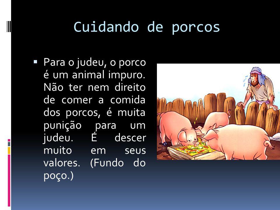 Cuidando de porcos  Para o judeu, o porco é um animal impuro. Não ter nem direito de comer a comida dos porcos, é muita punição para um judeu. É desc