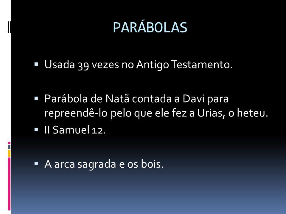 PARÁBOLAS  Usada 39 vezes no Antigo Testamento.  Parábola de Natã contada a Davi para repreendê-lo pelo que ele fez a Urias, o heteu.  II Samuel 12