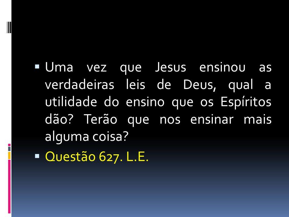  Uma vez que Jesus ensinou as verdadeiras leis de Deus, qual a utilidade do ensino que os Espíritos dão? Terão que nos ensinar mais alguma coisa?  Q