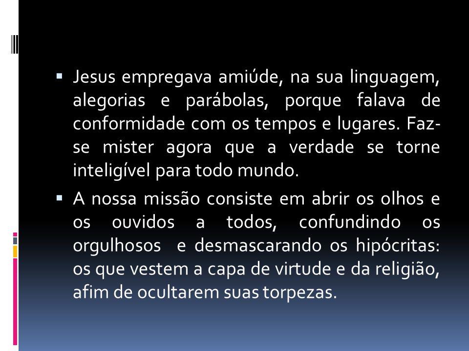  Jesus empregava amiúde, na sua linguagem, alegorias e parábolas, porque falava de conformidade com os tempos e lugares. Faz- se mister agora que a v