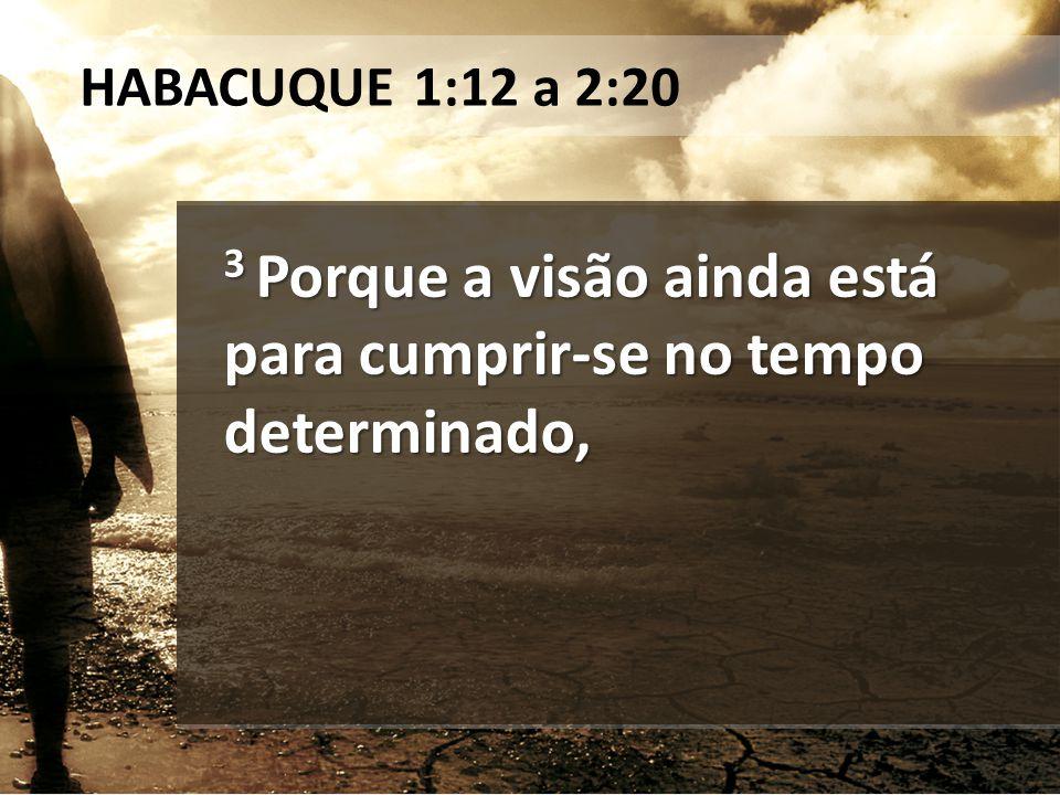 3 Porque a visão ainda está para cumprir-se no tempo determinado, HABACUQUE 1:12 a 2:20