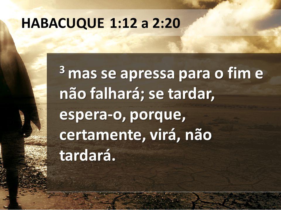 3 mas se apressa para o fim e não falhará; se tardar, espera-o, porque, certamente, virá, não tardará. HABACUQUE 1:12 a 2:20