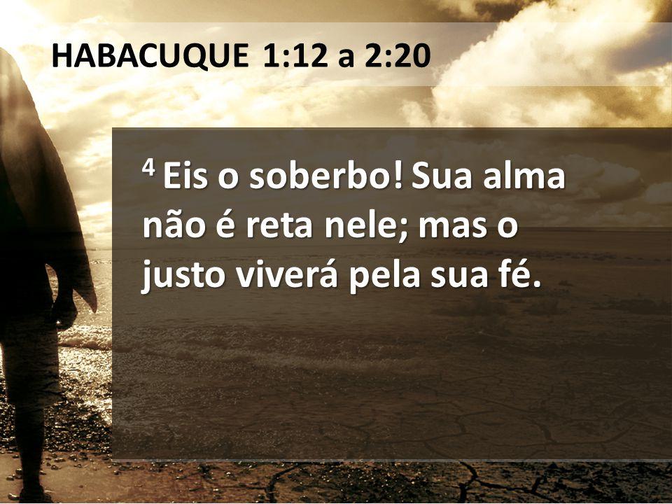 4 Eis o soberbo! Sua alma não é reta nele; mas o justo viverá pela sua fé. HABACUQUE 1:12 a 2:20