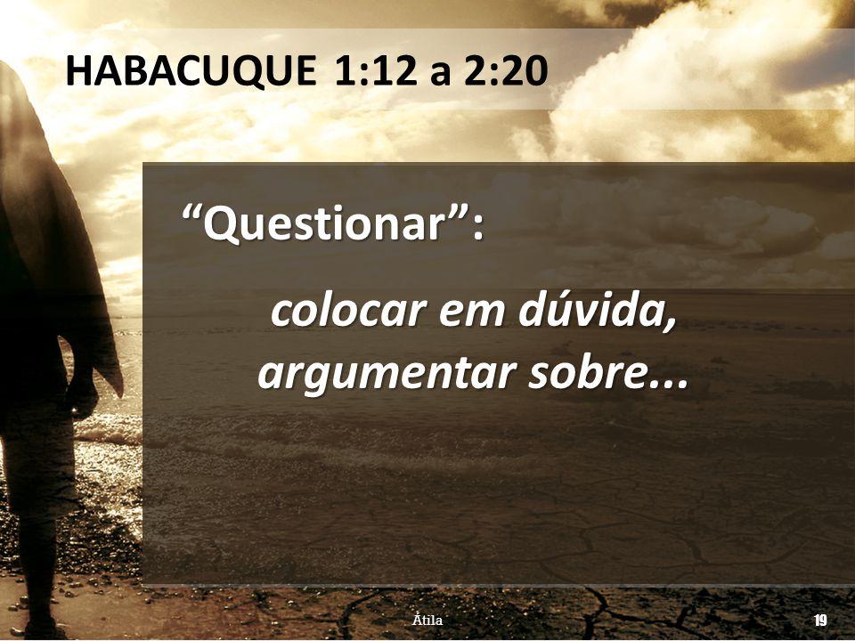 """""""Questionar"""": colocar em dúvida, argumentar sobre... HABACUQUE 1:12 a 2:20 Átila 19"""