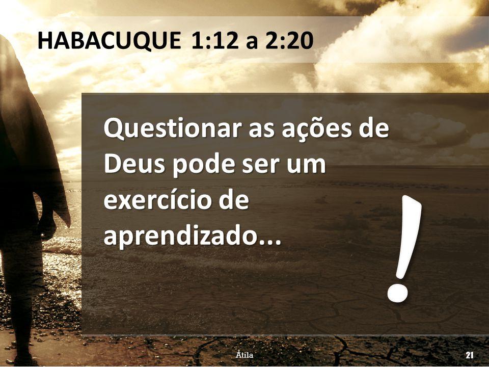 Questionar as ações de Deus pode ser um exercício de aprendizado... HABACUQUE 1:12 a 2:20 Átila 21