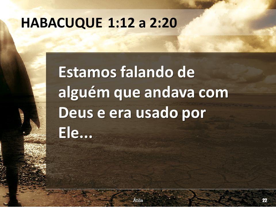 Estamos falando de alguém que andava com Deus e era usado por Ele... HABACUQUE 1:12 a 2:20 Átila 22