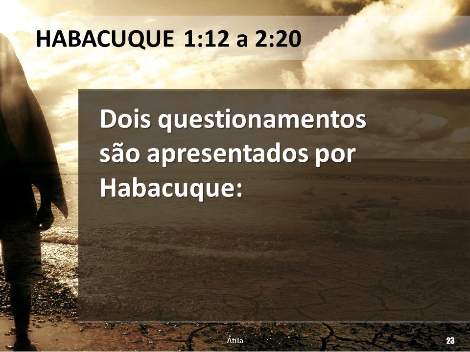 Dois questionamentos são apresentados por Habacuque: HABACUQUE 1:12 a 2:20 Átila 23