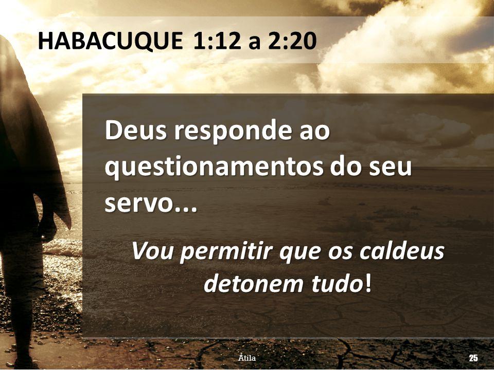 Deus responde ao questionamentos do seu servo... Vou permitir que os caldeus detonem tudo! HABACUQUE 1:12 a 2:20 Átila 25