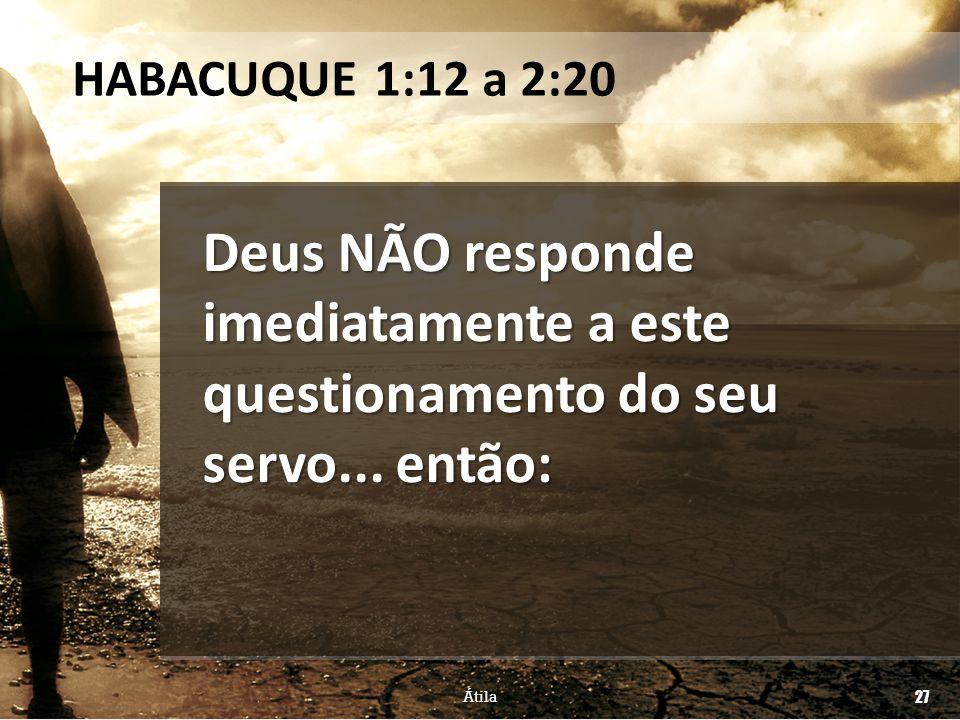 Deus NÃO responde imediatamente a este questionamento do seu servo... então: HABACUQUE 1:12 a 2:20 Átila 27
