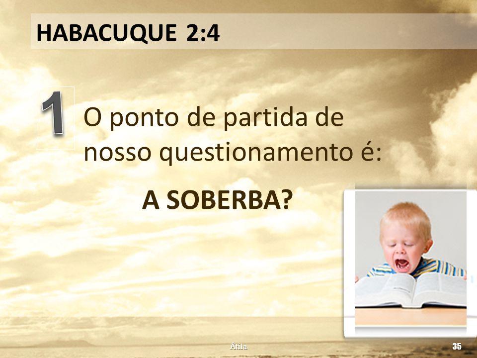 O ponto de partida de nosso questionamento é: HABACUQUE 2:4 A SOBERBA? Átila 35