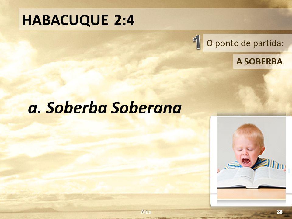 O ponto de partida: HABACUQUE 2:4 A SOBERBA a. Soberba Soberana Átila 36