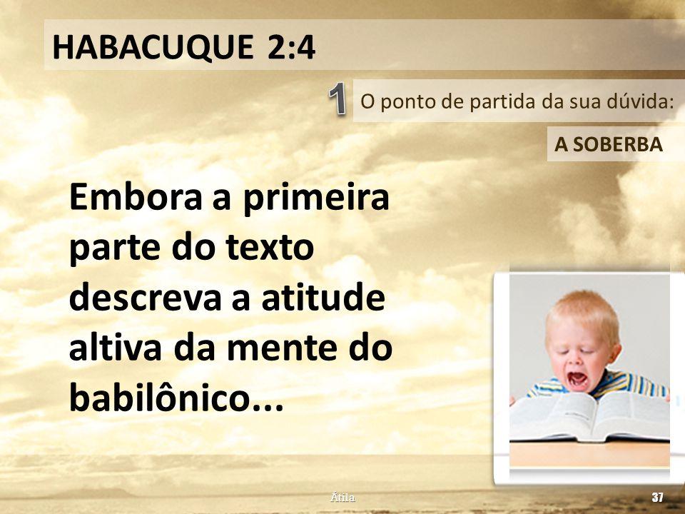 O ponto de partida da sua dúvida: HABACUQUE 2:4 A SOBERBA Embora a primeira parte do texto descreva a atitude altiva da mente do babilônico... Átila 3