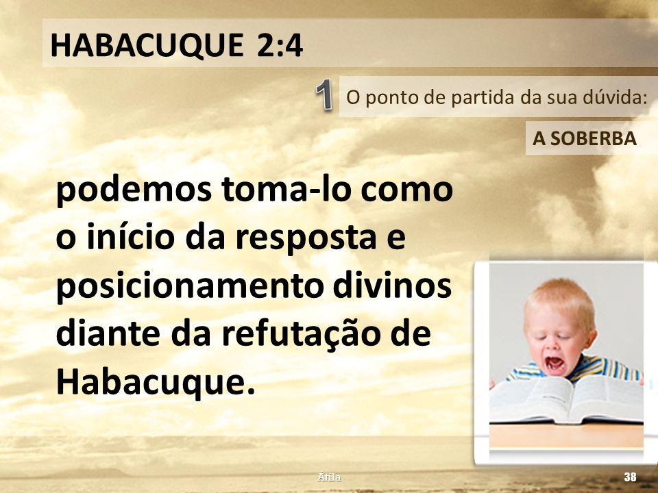 O ponto de partida da sua dúvida: HABACUQUE 2:4 A SOBERBA podemos toma-lo como o início da resposta e posicionamento divinos diante da refutação de Ha
