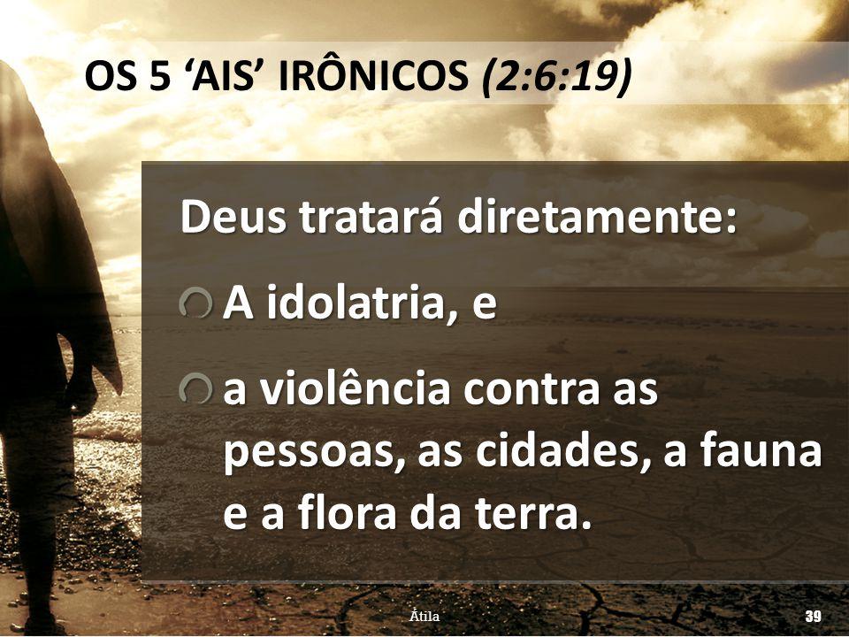 Deus tratará diretamente: A idolatria, e a violência contra as pessoas, as cidades, a fauna e a flora da terra. Átila 39 OS 5 'AIS' IRÔNICOS (2:6:19)