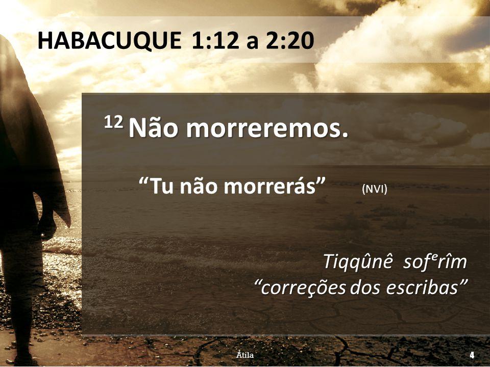 """12 Não morreremos. Tiqqûnê sofᵉrîm """"correções dos escribas"""" """"Tu não morrerás"""" (NVI) HABACUQUE 1:12 a 2:20 Átila 4"""