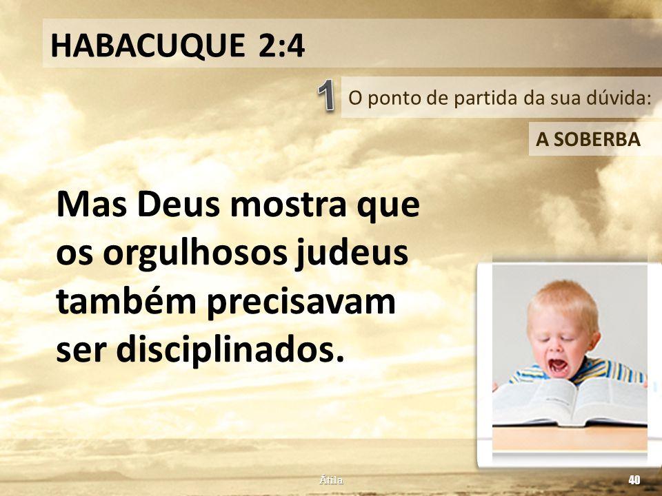O ponto de partida da sua dúvida: HABACUQUE 2:4 A SOBERBA Mas Deus mostra que os orgulhosos judeus também precisavam ser disciplinados. Átila 40