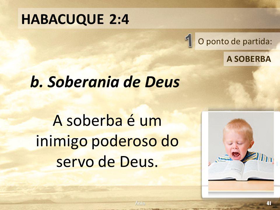 O ponto de partida: HABACUQUE 2:4 A SOBERBA b. Soberania de Deus Átila 41 A soberba é um inimigo poderoso do servo de Deus.