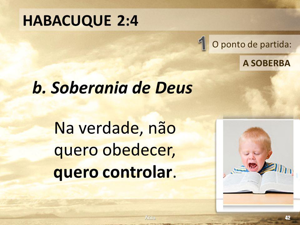 O ponto de partida: HABACUQUE 2:4 A SOBERBA b. Soberania de Deus Átila 42 Na verdade, não quero obedecer, quero controlar.