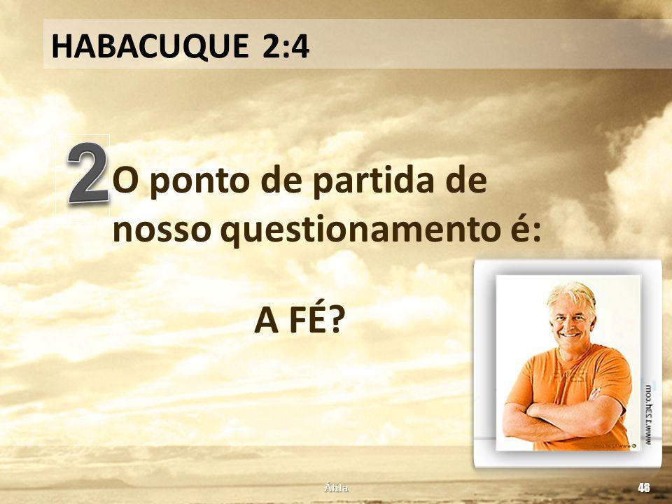 O ponto de partida de nosso questionamento é: HABACUQUE 2:4 A FÉ? Átila 48