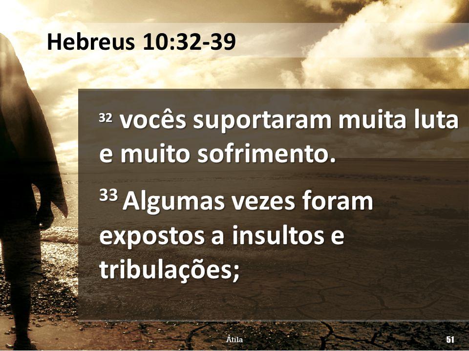 32 vocês suportaram muita luta e muito sofrimento. 33 Algumas vezes foram expostos a insultos e tribulações; Átila 51 Hebreus 10:32-39
